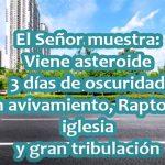 El Señor muestra: Viene asteroide, 3 días de oscuridad, gran avivamiento, Rapto y gran tribulación. Aporte de Fuente D.